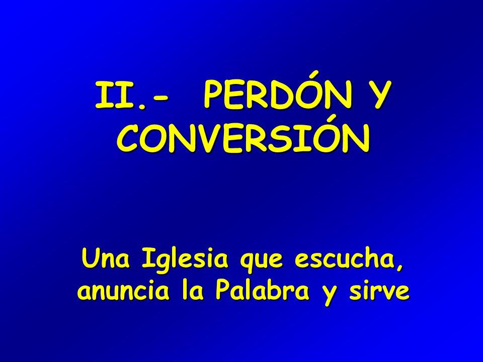 II.- PERDÓN Y CONVERSIÓN Una Iglesia que escucha, anuncia la Palabra y sirve