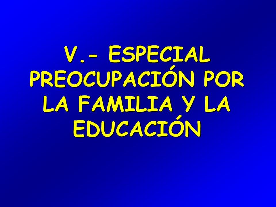 V.- ESPECIAL PREOCUPACIÓN POR LA FAMILIA Y LA EDUCACIÓN