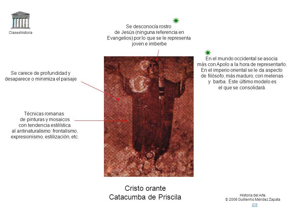 Claseshistoria Historia del Arte © 2006 Guillermo Méndez Zapata Cristo orante Catacumba de Priscila Se desconocía rostro de Jesús (ninguna referencia en Evangelios) por lo que se le representa joven e imberbe Técnicas romanas de pinturas y mosaicos con tendencia estilística al antinaturalismo: frontalismo, expresionismo, estilización, etc.