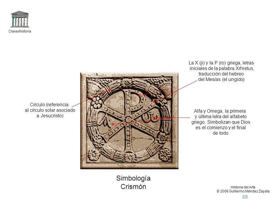 Claseshistoria Historia del Arte © 2006 Guillermo Méndez Zapata Simbología Crismón Círculo (referencia al círculo solar asociado a Jesucristo) Alfa y Omega, la primera y última letra del alfabeto griego.