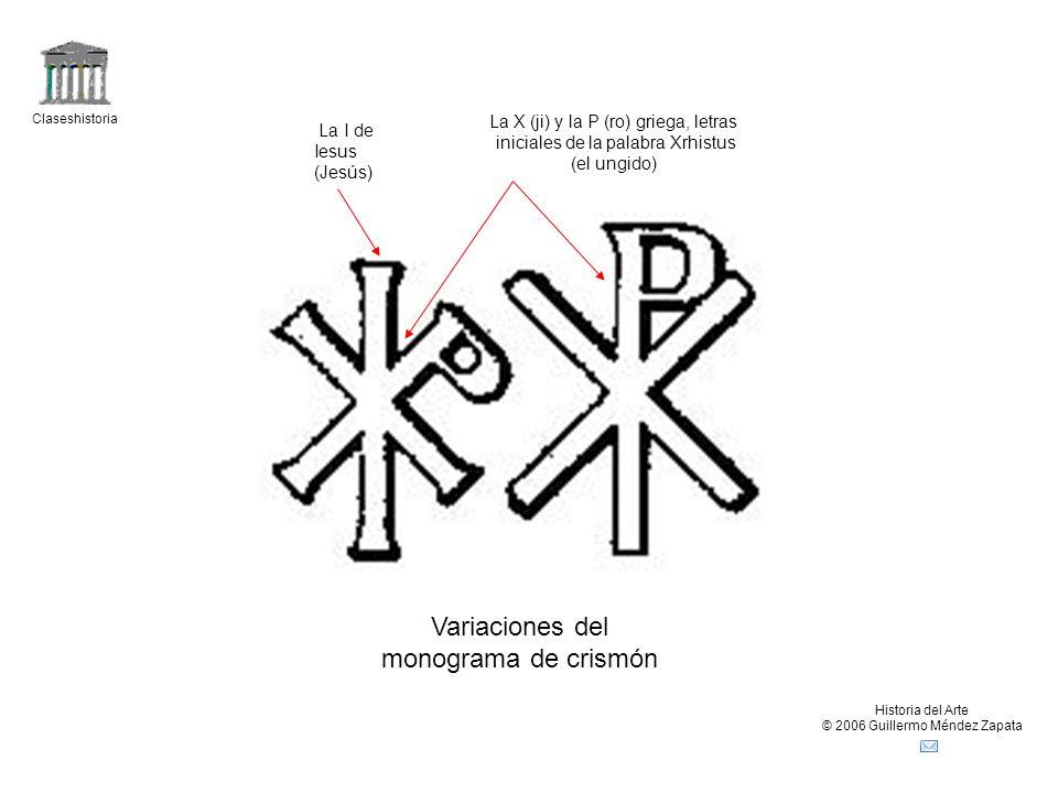 Claseshistoria Historia del Arte © 2006 Guillermo Méndez Zapata Variaciones del monograma de crismón La I de Iesus (Jesús) La X (ji) y la P (ro) griega, letras iniciales de la palabra Xrhistus (el ungido)