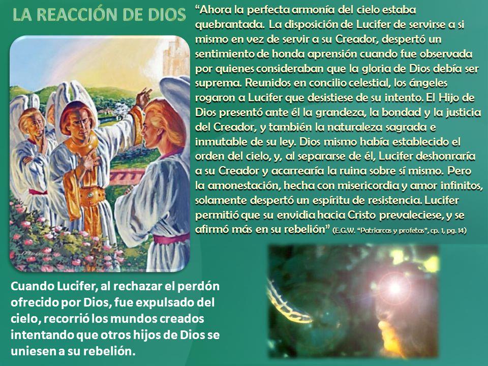 Cuando Lucifer, al rechazar el perdón ofrecido por Dios, fue expulsado del cielo, recorrió los mundos creados intentando que otros hijos de Dios se uniesen a su rebelión.