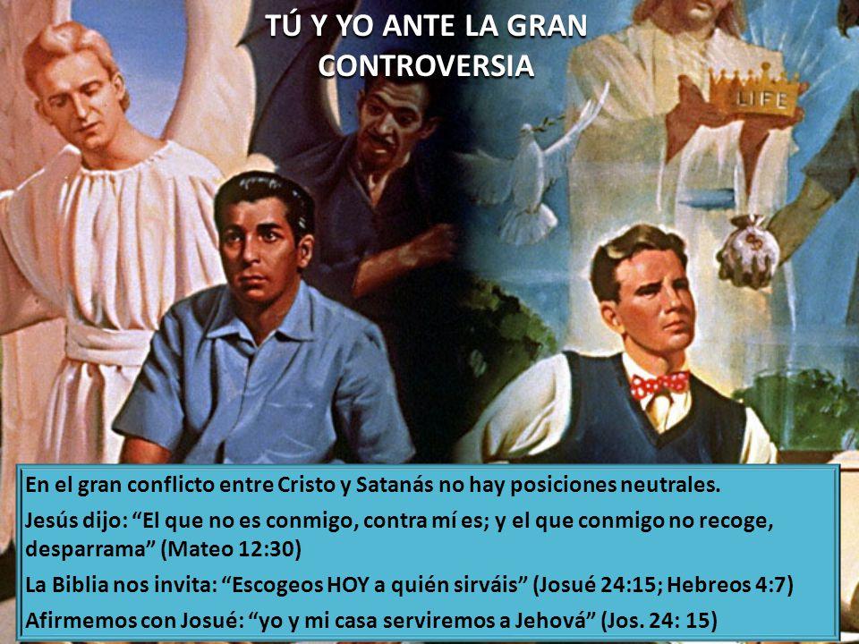 TÚ Y YO ANTE LA GRAN CONTROVERSIA En el gran conflicto entre Cristo y Satanás no hay posiciones neutrales.