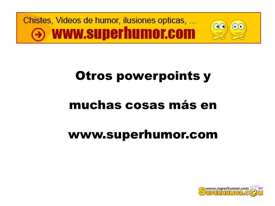 Otros powerpoints y muchas cosas más en www.superhumor.com