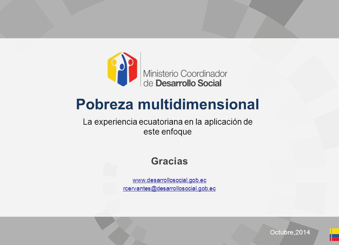 Clic para editar título Octubre,2014 Pobreza multidimensional La experiencia ecuatoriana en la aplicación de este enfoque Gracias www.desarrollosocial.gob.ec rcervantes@desarrollosocial.gob.ec