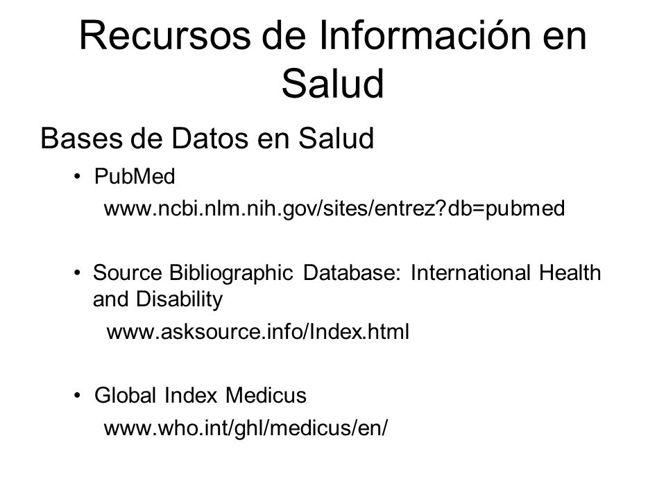Recursos de Información en Salud Bases de Datos en Salud PubMed www.ncbi.nlm.nih.gov/sites/entrez db=pubmed Source Bibliographic Database: International Health and Disability www.asksource.info/Index.html Global Index Medicus www.who.int/ghl/medicus/en/