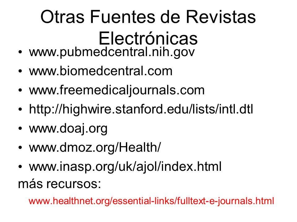 Otras Fuentes de Revistas Electrónicas www.pubmedcentral.nih.gov www.biomedcentral.com www.freemedicaljournals.com http://highwire.stanford.edu/lists/intl.dtl www.doaj.org www.dmoz.org/Health/ www.inasp.org/uk/ajol/index.html más recursos: www.healthnet.org/essential-links/fulltext-e-journals.html