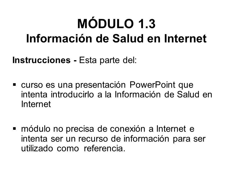 MÓDULO 1.3 Información de Salud en Internet Instrucciones - Esta parte del:  curso es una presentación PowerPoint que intenta introducirlo a la Información de Salud en Internet  módulo no precisa de conexión a Internet e intenta ser un recurso de información para ser utilizado como referencia.