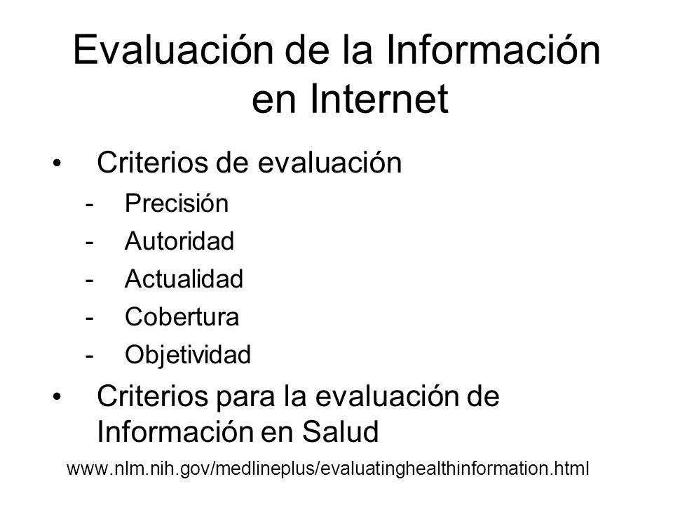 Evaluación de la Información en Internet Criterios de evaluación -Precisión -Autoridad -Actualidad -Cobertura -Objetividad Criterios para la evaluación de Información en Salud www.nlm.nih.gov/medlineplus/evaluatinghealthinformation.html