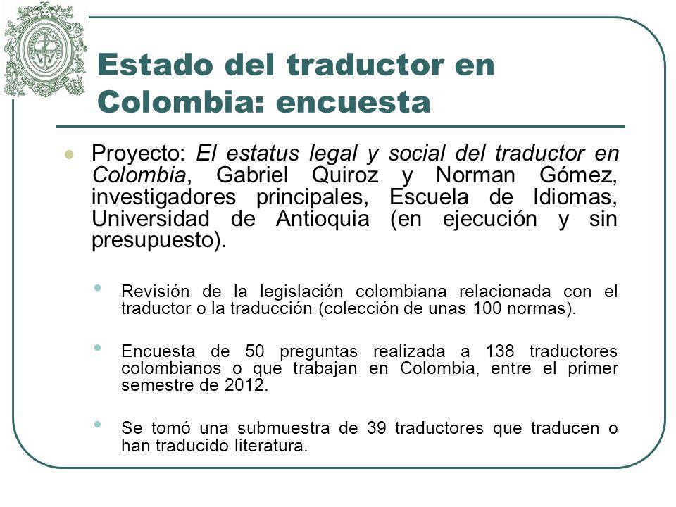 Estado del traductor en Colombia: encuesta Proyecto: El estatus legal y social del traductor en Colombia, Gabriel Quiroz y Norman Gómez, investigadores principales, Escuela de Idiomas, Universidad de Antioquia (en ejecución y sin presupuesto).