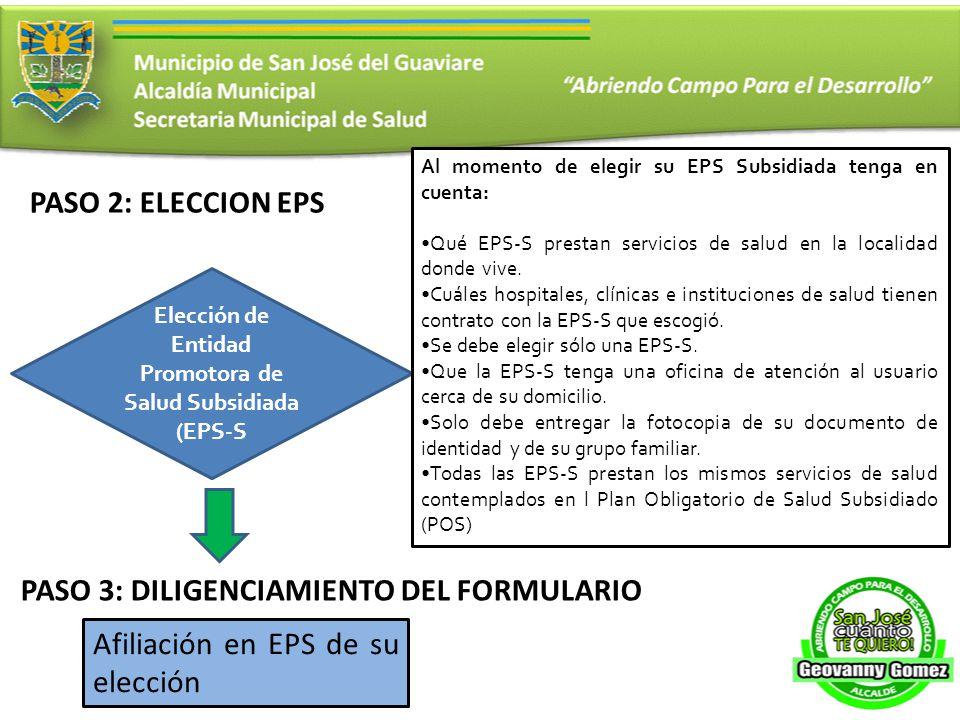 PASO 2: ELECCION EPS Elección de Entidad Promotora de Salud Subsidiada (EPS-S Afiliación en EPS de su elección Al momento de elegir su EPS Subsidiada tenga en cuenta: Qué EPS-S prestan servicios de salud en la localidad donde vive.