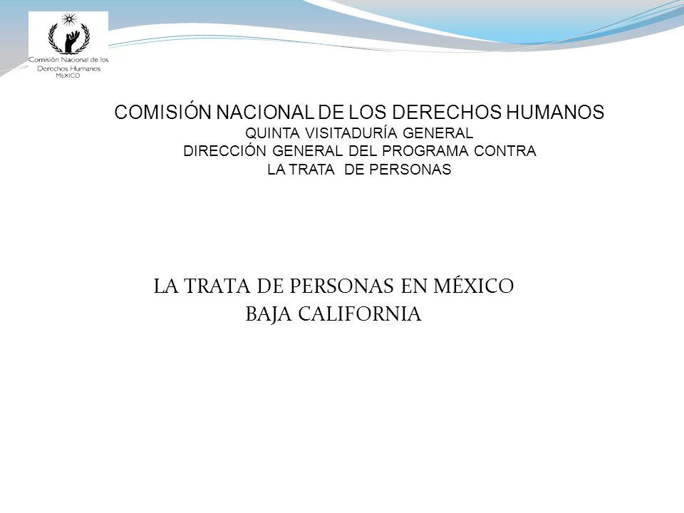 COMISIÓN NACIONAL DE LOS DERECHOS HUMANOS QUINTA VISITADURÍA GENERAL DIRECCIÓN GENERAL DEL PROGRAMA CONTRA LA TRATA DE PERSONAS LA TRATA DE PERSONAS EN MÉXICO BAJA CALIFORNIA