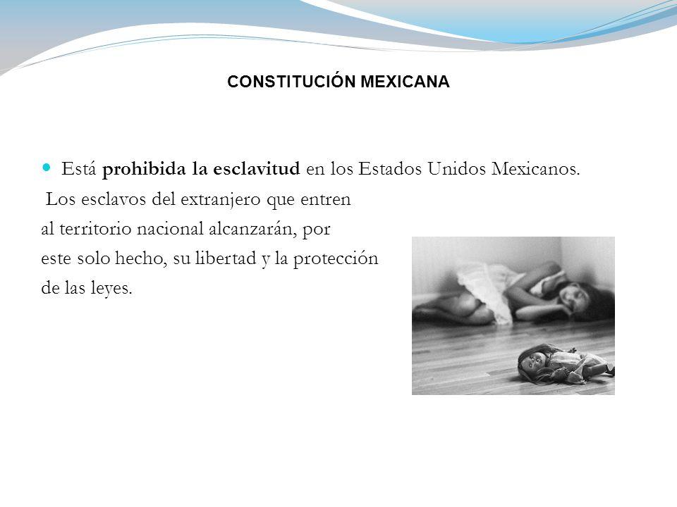 CONSTITUCIÓN MEXICANA Está prohibida la esclavitud en los Estados Unidos Mexicanos.