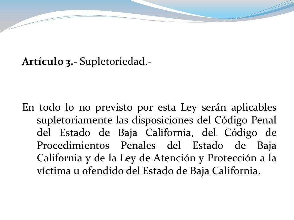 Artículo 3.- Supletoriedad.- En todo lo no previsto por esta Ley serán aplicables supletoriamente las disposiciones del Código Penal del Estado de Baja California, del Código de Procedimientos Penales del Estado de Baja California y de la Ley de Atención y Protección a la víctima u ofendido del Estado de Baja California.