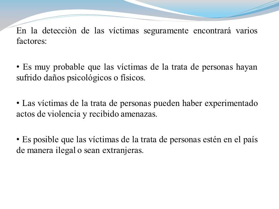 En la detecciòn de las víctimas seguramente encontrará varios factores: Es muy probable que las víctimas de la trata de personas hayan sufrido daños psicológicos o físicos.