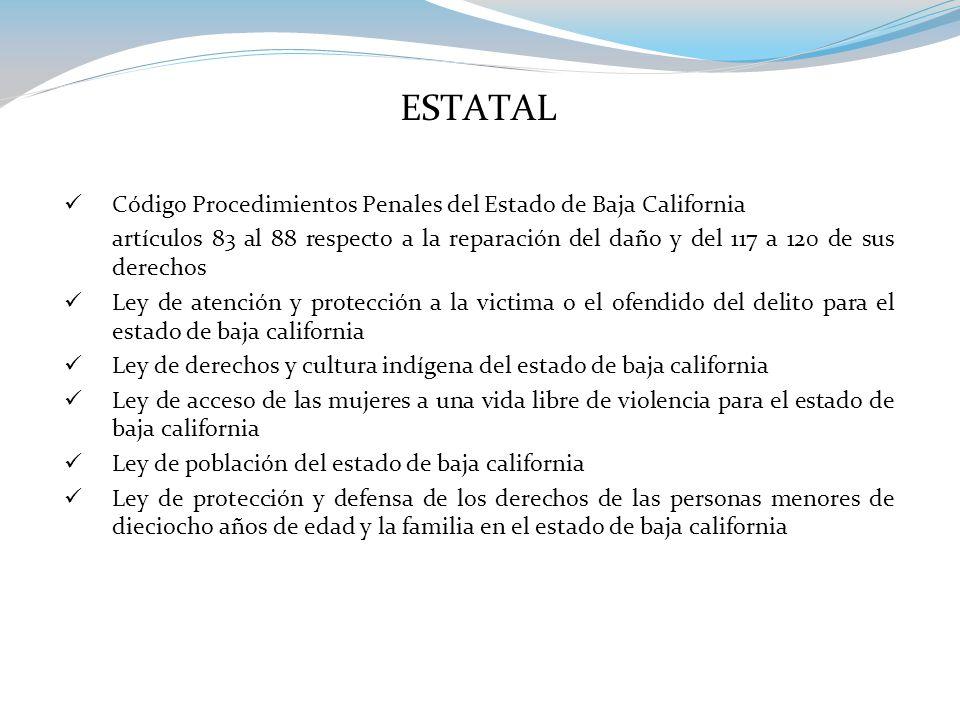 ESTATAL Código Procedimientos Penales del Estado de Baja California artículos 83 al 88 respecto a la reparación del daño y del 117 a 120 de sus derechos Ley de atención y protección a la victima o el ofendido del delito para el estado de baja california Ley de derechos y cultura indígena del estado de baja california Ley de acceso de las mujeres a una vida libre de violencia para el estado de baja california Ley de población del estado de baja california Ley de protección y defensa de los derechos de las personas menores de dieciocho años de edad y la familia en el estado de baja california