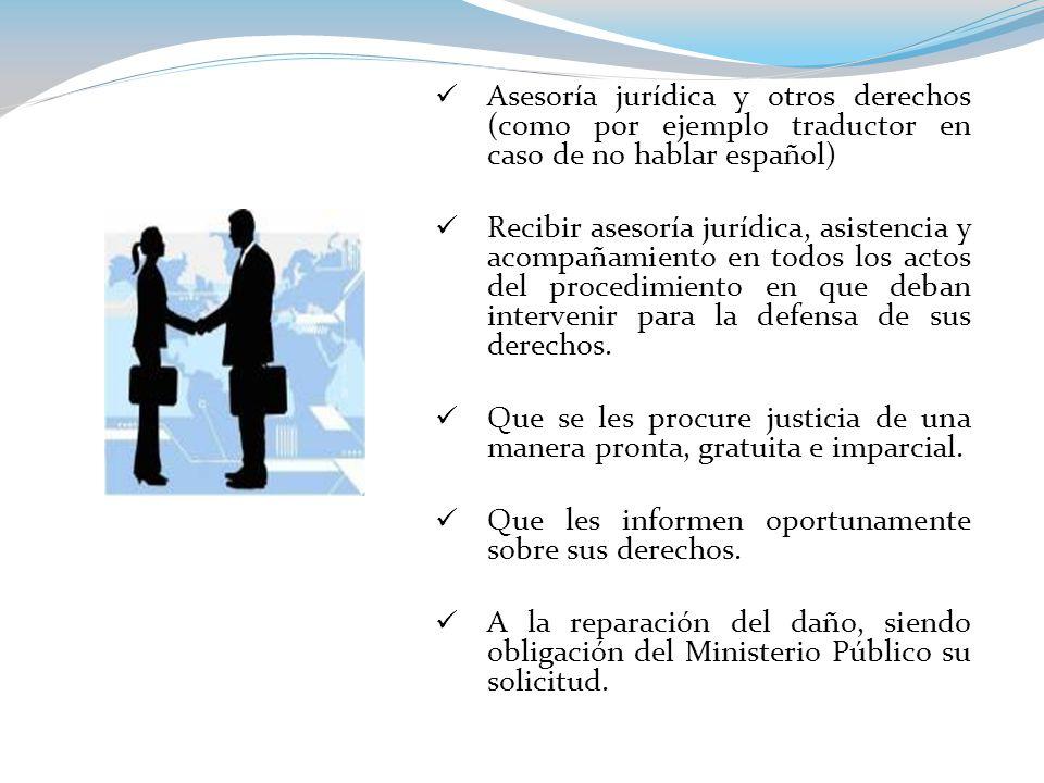 Asesoría jurídica y otros derechos (como por ejemplo traductor en caso de no hablar español) Recibir asesoría jurídica, asistencia y acompañamiento en todos los actos del procedimiento en que deban intervenir para la defensa de sus derechos.