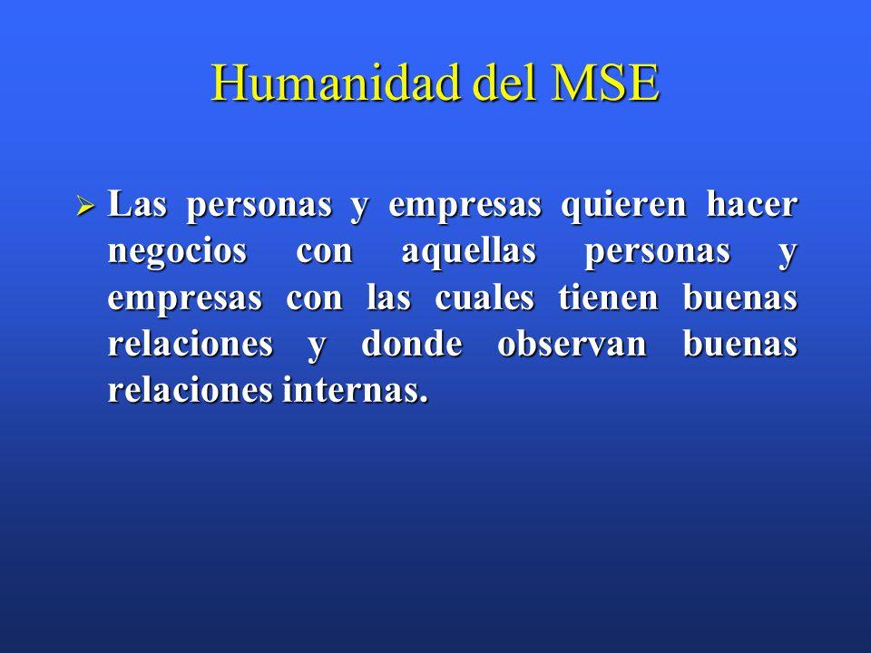 Humanidad del MSE  Las personas y empresas quieren hacer negocios con aquellas personas y empresas con las cuales tienen buenas relaciones y donde observan buenas relaciones internas.