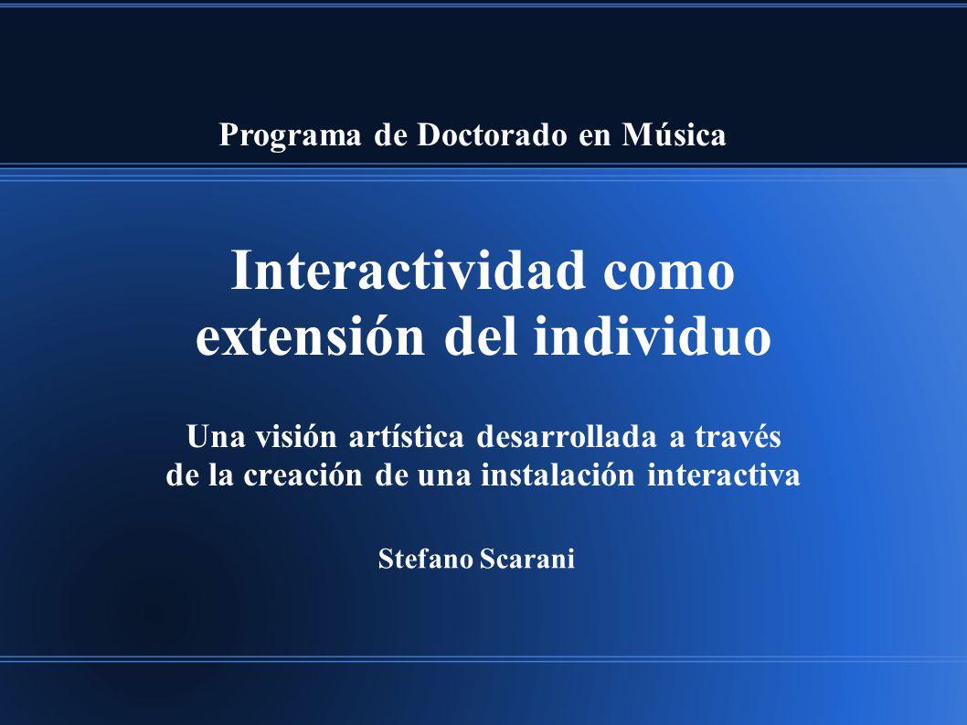 Interactividad como extensión del individuo Una visión artística desarrollada a través de la creación de una instalación interactiva Programa de Doctorado en Música Stefano Scarani