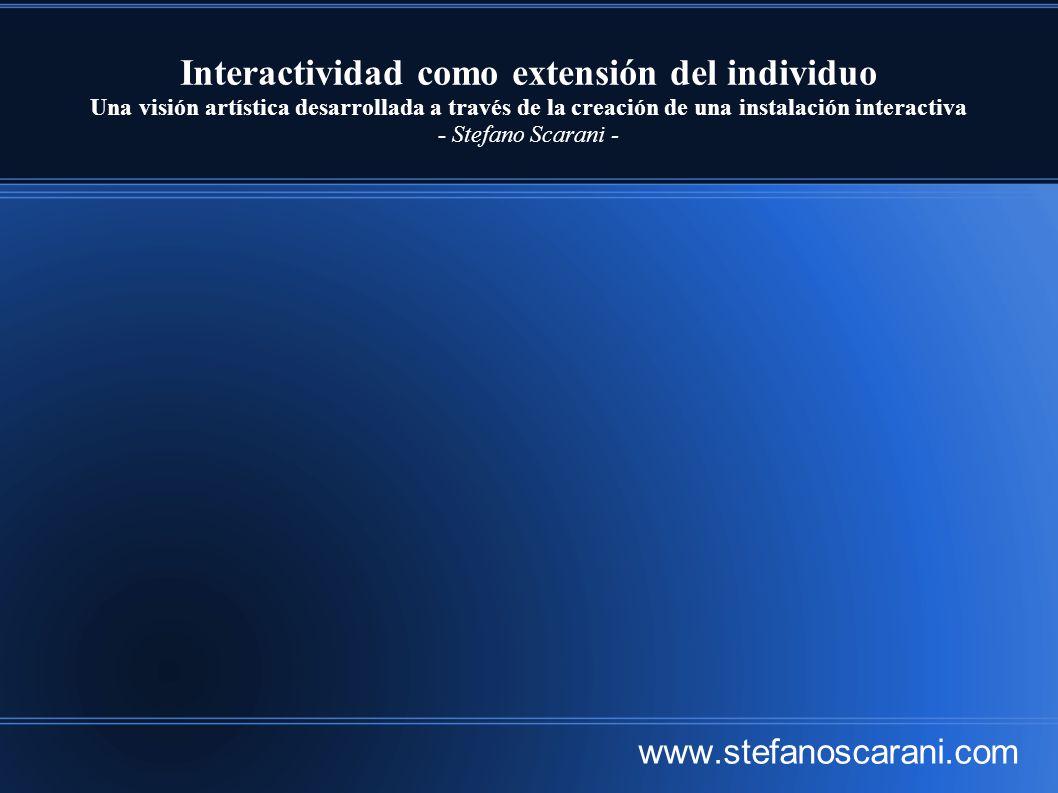 Interactividad como extensión del individuo Una visión artística desarrollada a través de la creación de una instalación interactiva - Stefano Scarani - www.stefanoscarani.com