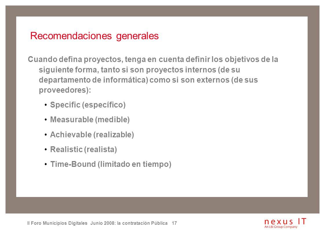 II Foro Municipios Digitales Junio 2008: la contratación Pública 17 Recomendaciones generales Cuando defina proyectos, tenga en cuenta definir los objetivos de la siguiente forma, tanto si son proyectos internos (de su departamento de informática) como si son externos (de sus proveedores): Specific (específico) Measurable (medible) Achievable (realizable) Realistic (realista) Time-Bound (limitado en tiempo)
