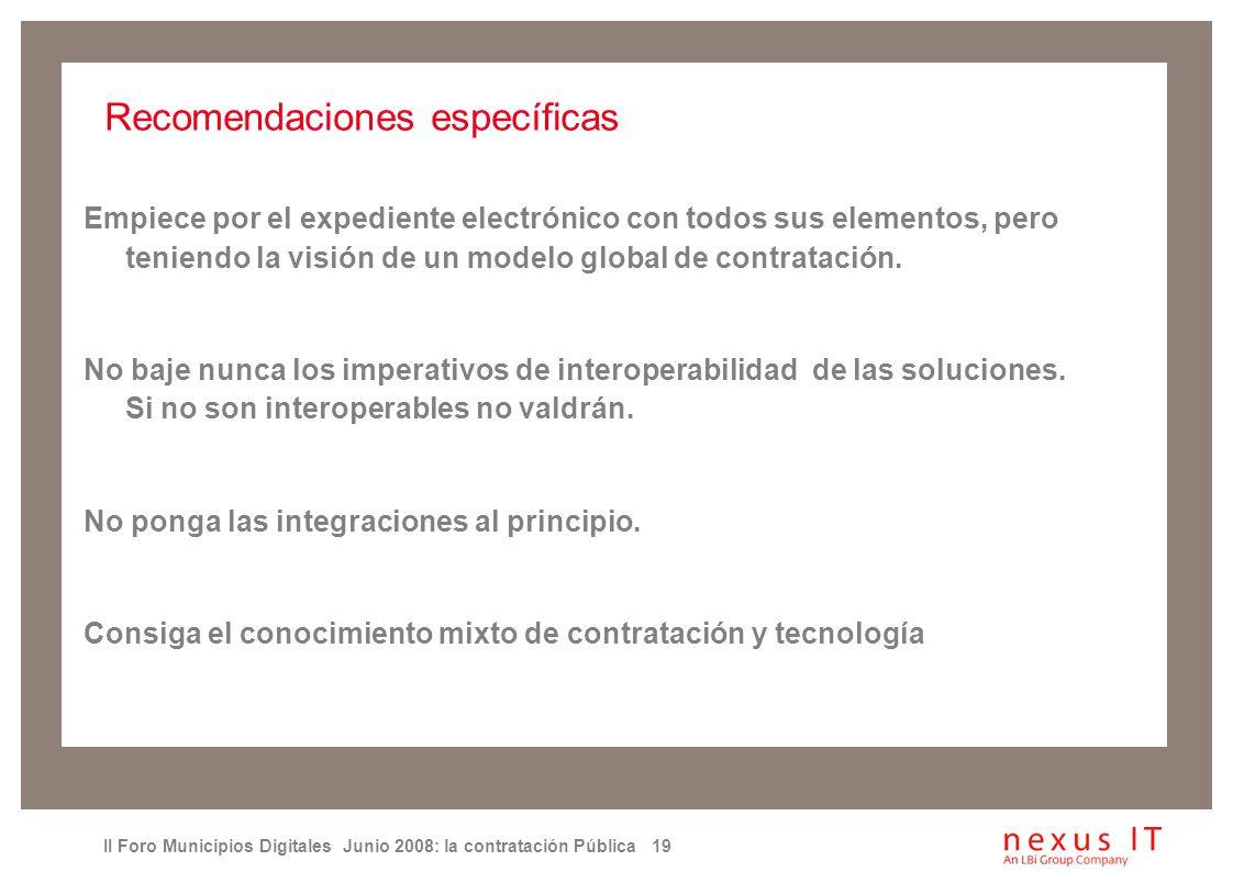 II Foro Municipios Digitales Junio 2008: la contratación Pública 19 Recomendaciones específicas Empiece por el expediente electrónico con todos sus elementos, pero teniendo la visión de un modelo global de contratación.