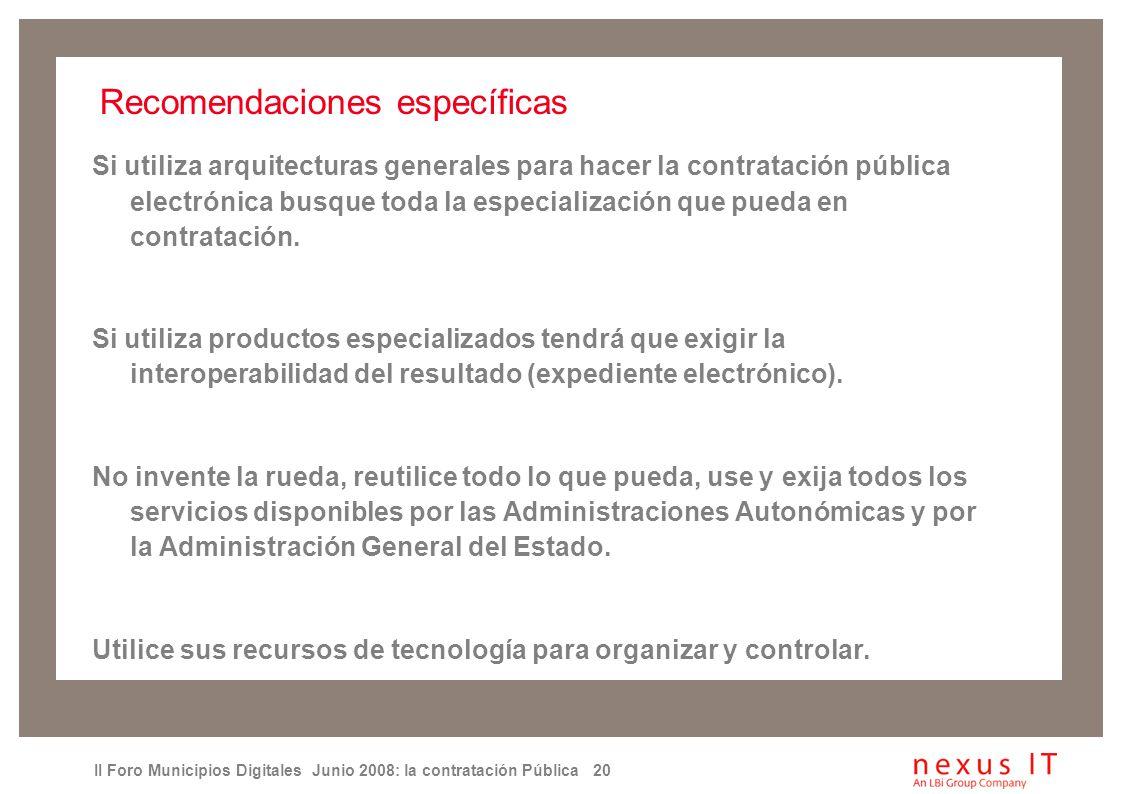 II Foro Municipios Digitales Junio 2008: la contratación Pública 20 Recomendaciones específicas Si utiliza arquitecturas generales para hacer la contratación pública electrónica busque toda la especialización que pueda en contratación.