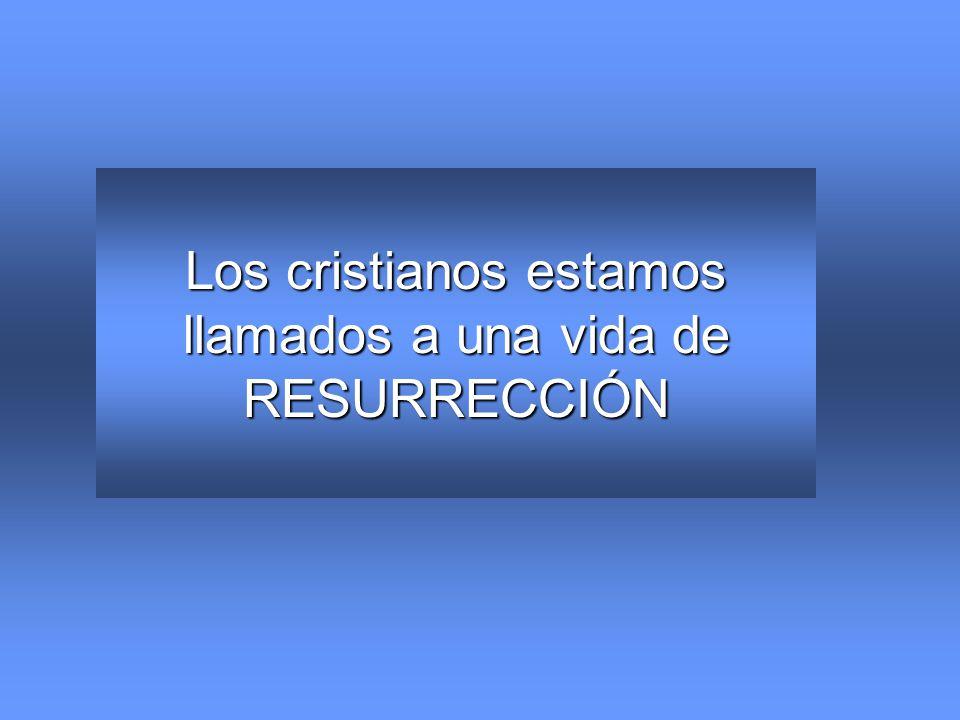 Los cristianos estamos llamados a una vida de RESURRECCIÓN