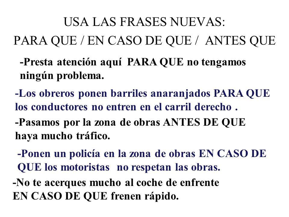 USA LAS FRASES NUEVAS: PARA QUE / EN CASO DE QUE / ANTES QUE -Presta atención aquí PARA QUE no tengamos ningún problema.