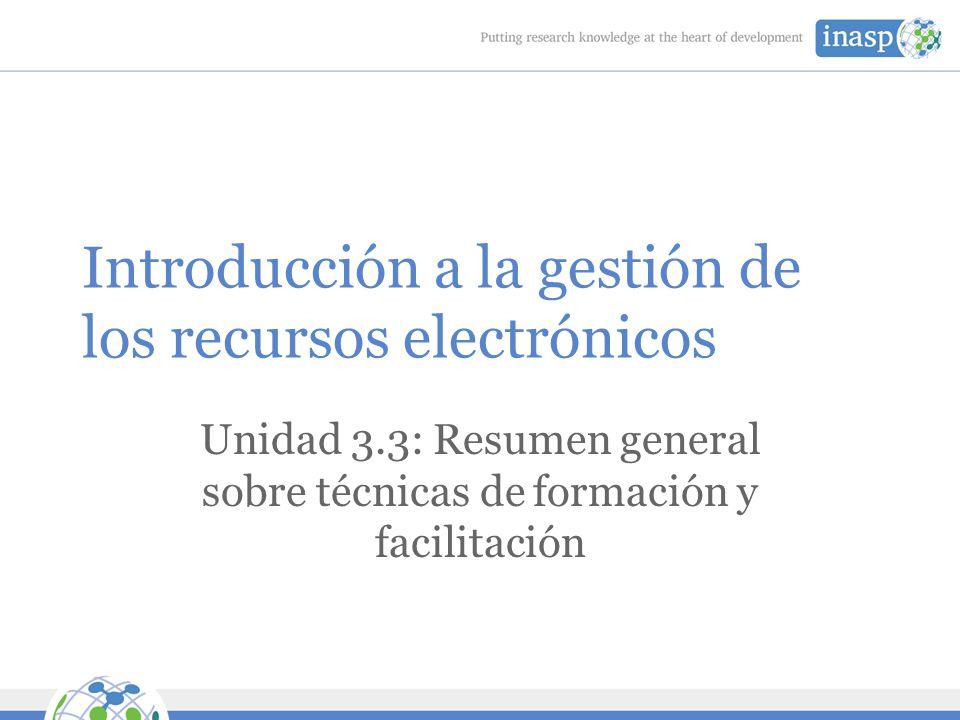 Introducción a la gestión de los recursos electrónicos Unidad 3.3: Resumen general sobre técnicas de formación y facilitación