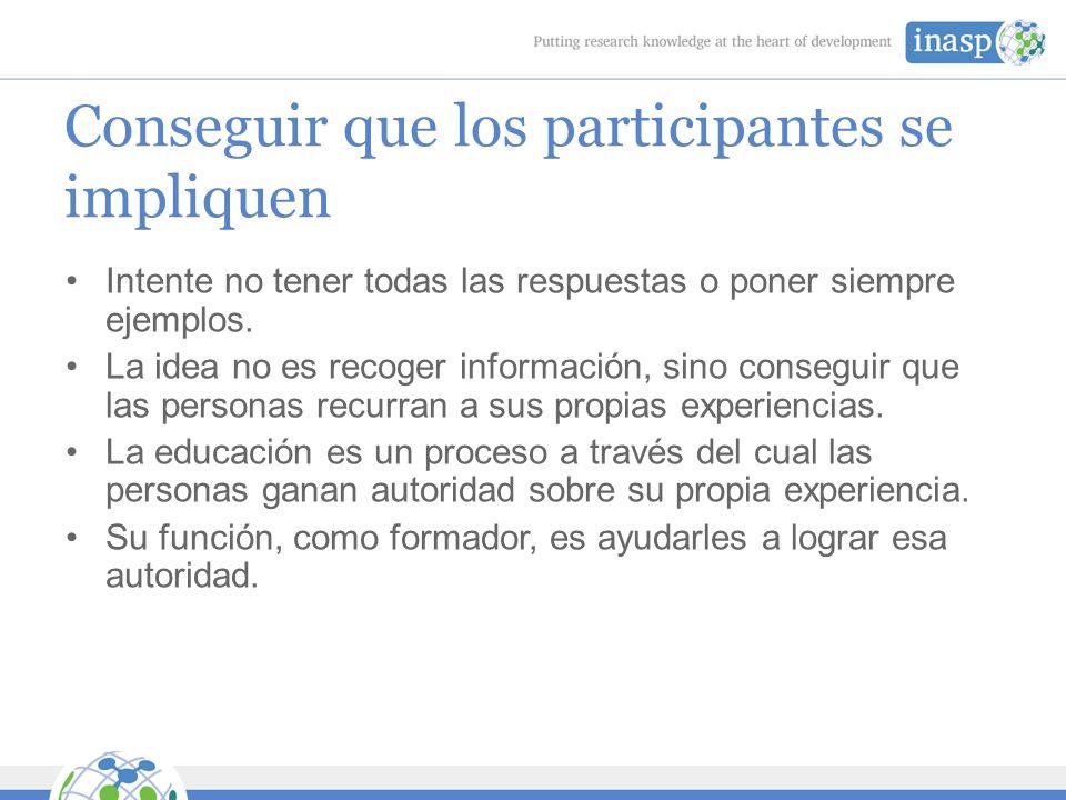 Conseguir que los participantes se impliquen Intente no tener todas las respuestas o poner siempre ejemplos.