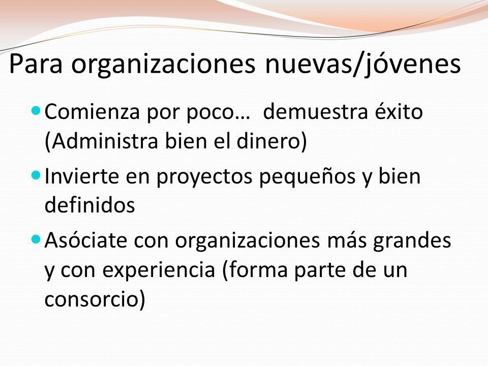 Para organizaciones nuevas/jóvenes Comienza por poco… demuestra éxito (Administra bien el dinero) Invierte en proyectos pequeños y bien definidos Asóciate con organizaciones más grandes y con experiencia (forma parte de un consorcio)