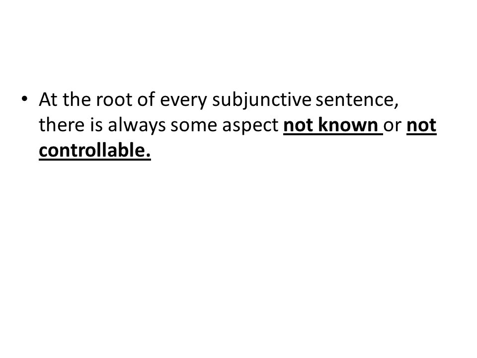 At the root of every subjunctive sentence, there is always some aspect not known or not controllable.