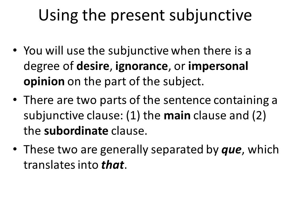 Using the present subjunctive You will use the subjunctive when there is a degree of desire, ignorance, or impersonal opinion on the part of the subject.