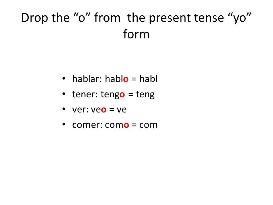 Drop the o from the present tense yo form hablar: hablo = habl tener: tengo = teng ver: veo = ve comer: como = com