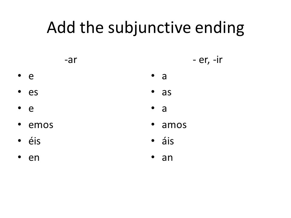 Add the subjunctive ending -ar e es e emos éis en - er, -ir a as a amos áis an