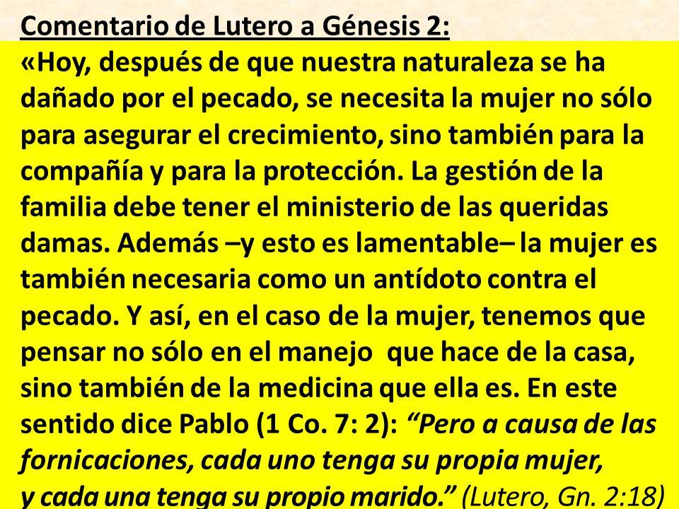 Comentario de Lutero a Génesis 2: «Hoy, después de que nuestra naturaleza se ha dañado por el pecado, se necesita la mujer no sólo para asegurar el crecimiento, sino también para la compañía y para la protección.