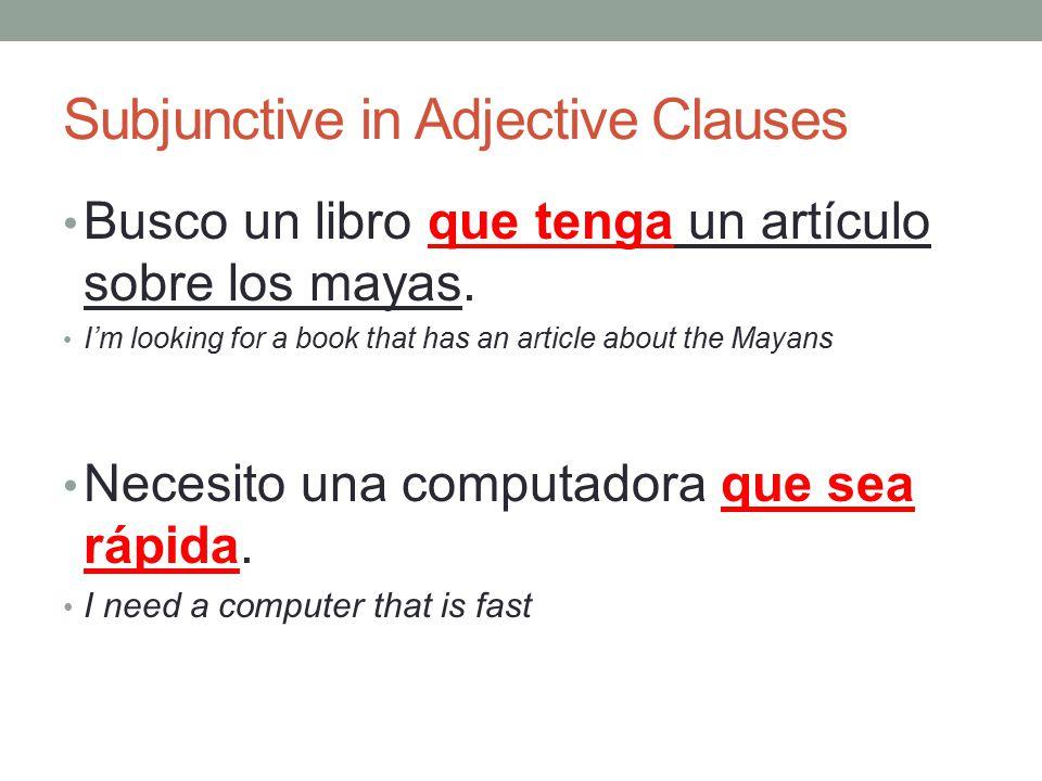 Subjunctive in Adjective Clauses Busco un libro que tenga un artículo sobre los mayas.