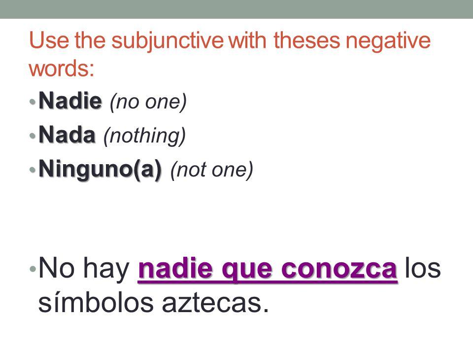 Use the subjunctive with theses negative words: Nadie Nadie (no one) Nada Nada (nothing) Ninguno(a) Ninguno(a) (not one) nadie que conozca No hay nadie que conozca los símbolos aztecas.