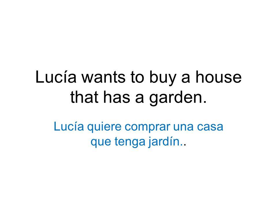 Lucía wants to buy a house that has a garden. Lucía quiere comprar una casa que tenga jardín..