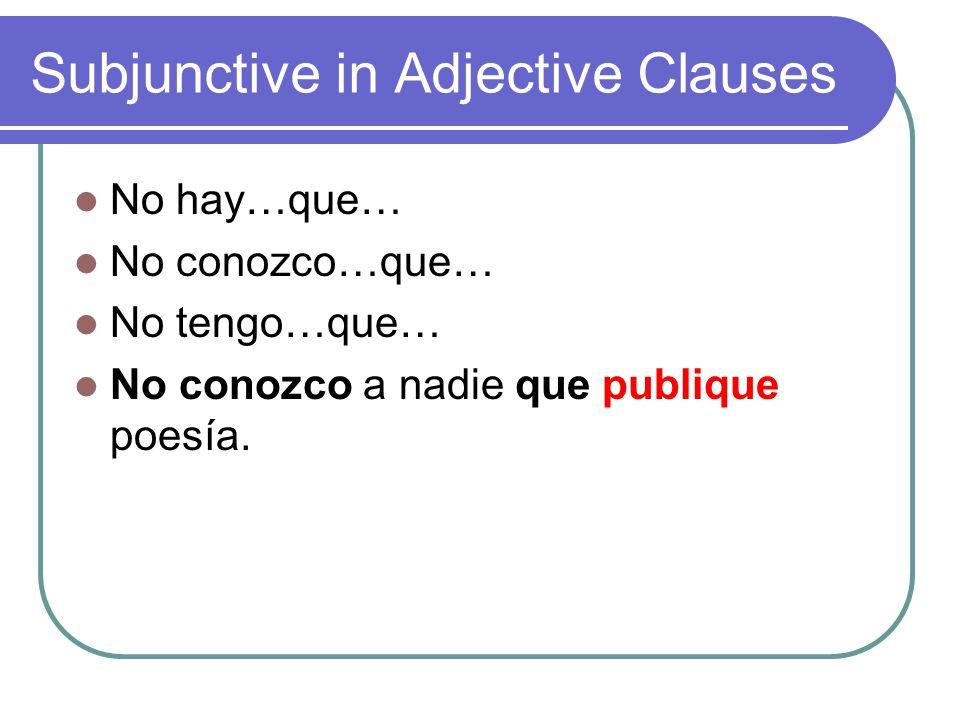 Subjunctive in Adjective Clauses No hay…que… No conozco…que… No tengo…que… No conozco a nadie que publique poesía.