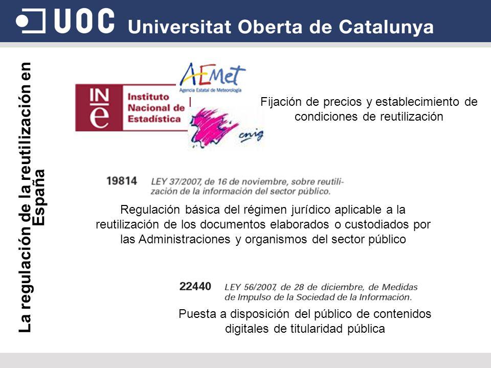 La regulación de la reutilización en España Fijación de precios y establecimiento de condiciones de reutilización Regulación básica del régimen jurídico aplicable a la reutilización de los documentos elaborados o custodiados por las Administraciones y organismos del sector público Puesta a disposición del público de contenidos digitales de titularidad pública