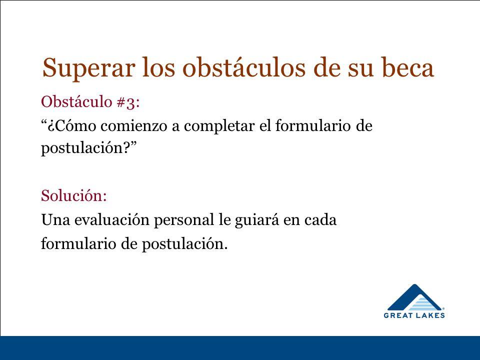 Superar los obstáculos de su beca Obstáculo #3: ¿Cómo comienzo a completar el formulario de postulación Solución: Una evaluación personal le guiará en cada formulario de postulación.