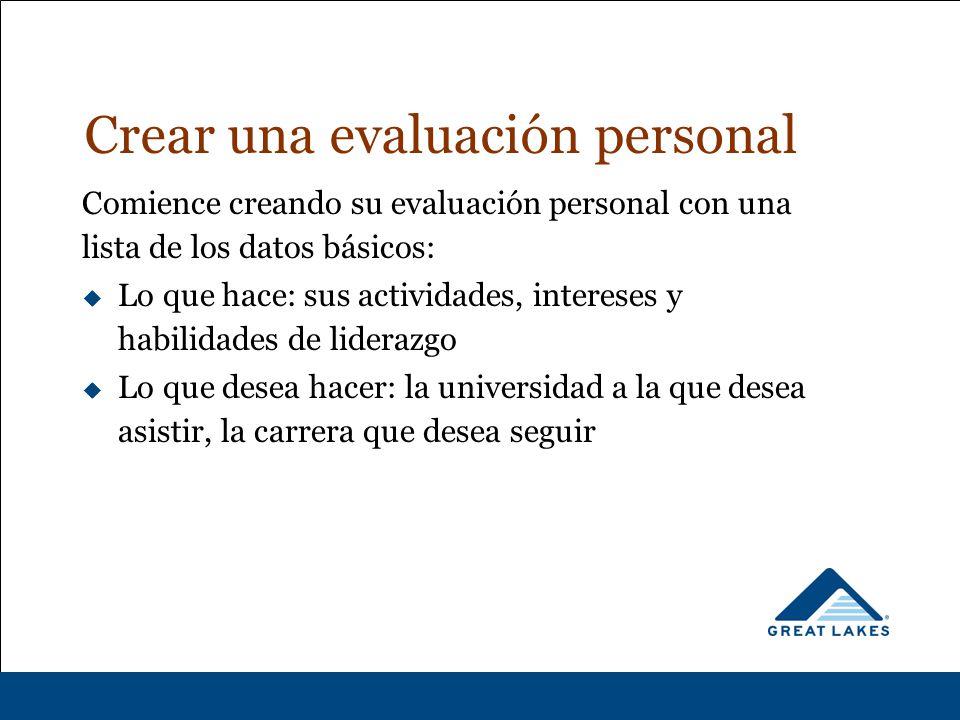 Crear una evaluación personal Comience creando su evaluación personal con una lista de los datos básicos:  Lo que hace: sus actividades, intereses y habilidades de liderazgo  Lo que desea hacer: la universidad a la que desea asistir, la carrera que desea seguir