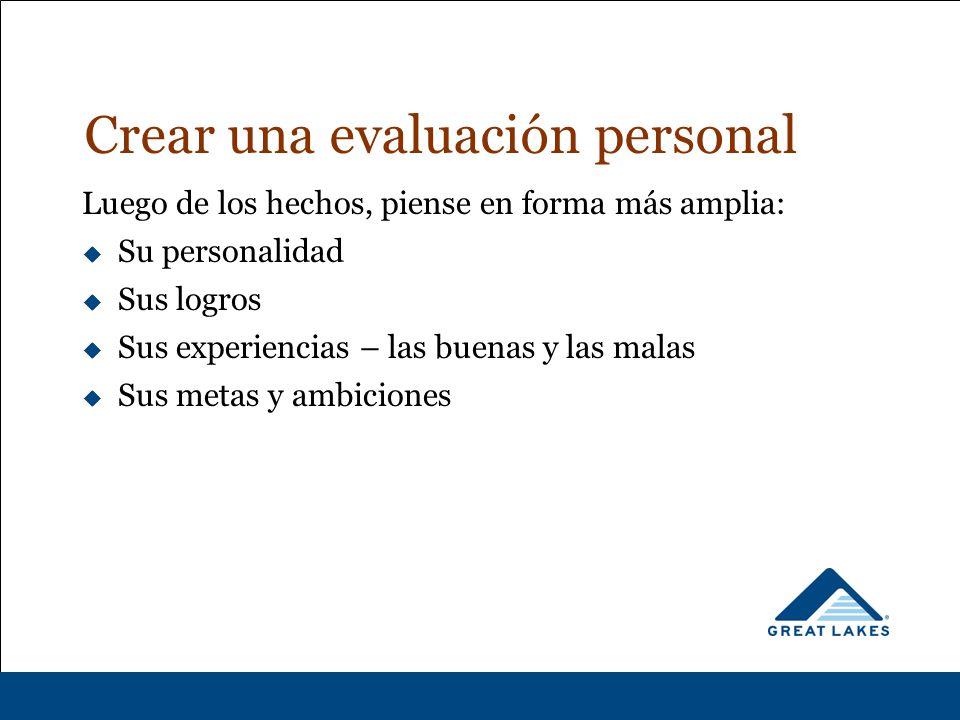 Crear una evaluación personal Luego de los hechos, piense en forma más amplia:  Su personalidad  Sus logros  Sus experiencias – las buenas y las malas  Sus metas y ambiciones