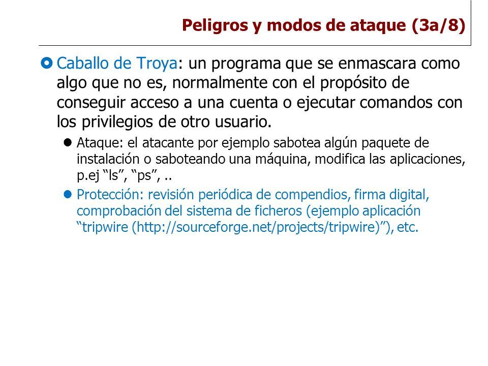 Peligros y modos de ataque (3a/8)  Caballo de Troya: un programa que se enmascara como algo que no es, normalmente con el propósito de conseguir acceso a una cuenta o ejecutar comandos con los privilegios de otro usuario.