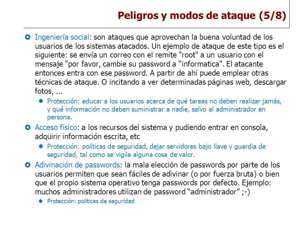 Peligros y modos de ataque (5/8)  Ingeniería social: son ataques que aprovechan la buena voluntad de los usuarios de los sistemas atacados.
