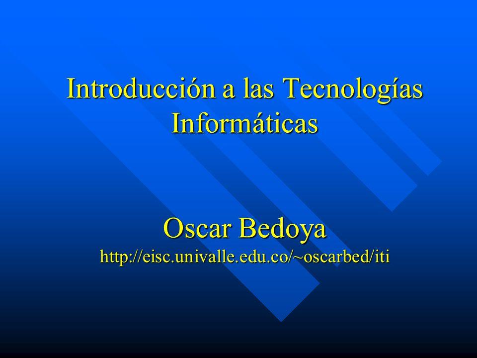 Introducción a las Tecnologías Informáticas Oscar Bedoya http://eisc.univalle.edu.co/~oscarbed/iti