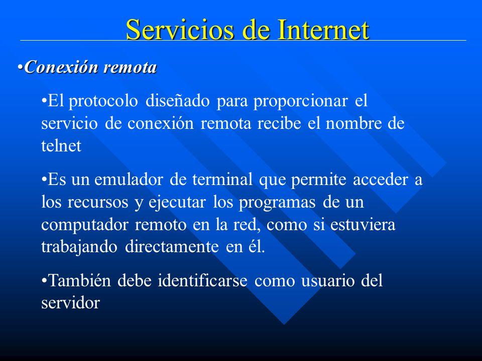 Servicios de Internet Conexión remotaConexión remota El protocolo diseñado para proporcionar el servicio de conexión remota recibe el nombre de telnet Es un emulador de terminal que permite acceder a los recursos y ejecutar los programas de un computador remoto en la red, como si estuviera trabajando directamente en él.
