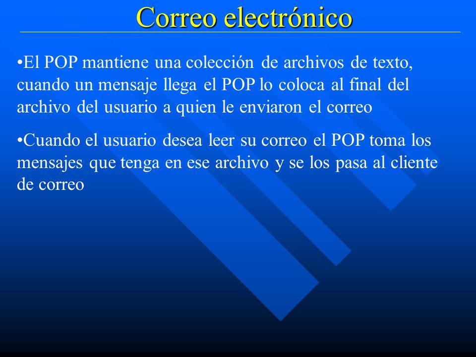 Correo electrónico El POP mantiene una colección de archivos de texto, cuando un mensaje llega el POP lo coloca al final del archivo del usuario a quien le enviaron el correo Cuando el usuario desea leer su correo el POP toma los mensajes que tenga en ese archivo y se los pasa al cliente de correo